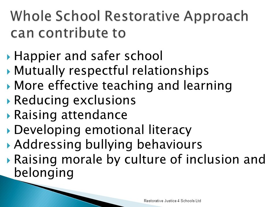  Happier and safer school  Mutually respectful relationships  More effective teaching and learning  Reducing exclusions  Raising attendance  Developing emotional literacy  Addressing bullying behaviours  Raising morale by culture of inclusion and belonging Restorative Justice 4 Schools Ltd
