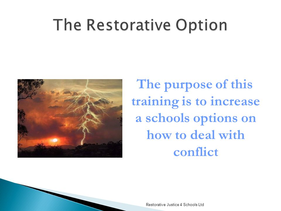 Restorative Justice 4 Schools Ltd The purpose of this training is to increase a schools options on how to deal with conflict