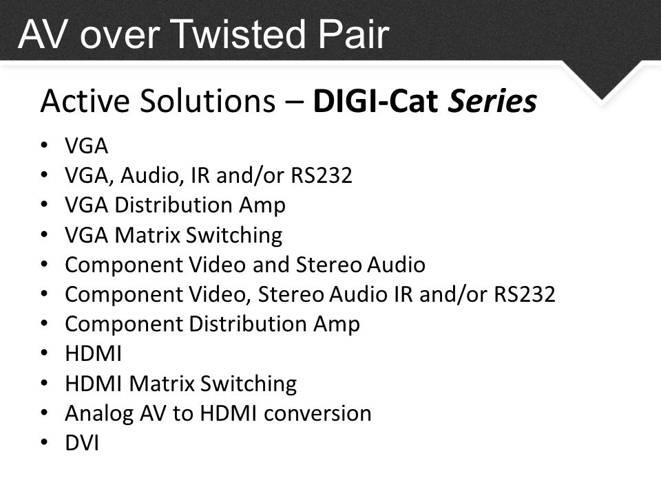 Active Solutions – DIGI-Cat Series VGA VGA, Audio, IR and/or RS232 VGA Distribution Amp VGA Matrix Switching Component Video and Stereo Audio Component Video, Stereo Audio IR and/or RS232 Component Distribution Amp HDMI HDMI Matrix Switching Analog AV to HDMI conversion DVI AV over Twisted Pair