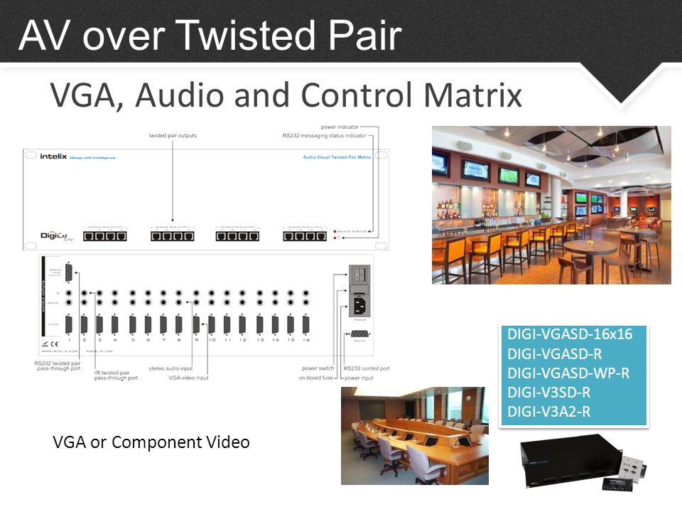 VGA, Audio and Control Matrix AV over Twisted Pair DIGI-VGASD-16x16 DIGI-VGASD-R DIGI-VGASD-WP-R DIGI-V3SD-R DIGI-V3A2-R DIGI-VGASD-16x16 DIGI-VGASD-R DIGI-VGASD-WP-R DIGI-V3SD-R DIGI-V3A2-R VGA or Component Video