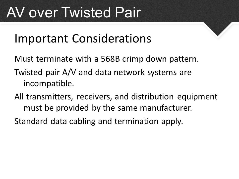 Important Considerations AV over Twisted Pair Must terminate with a 568B crimp down pattern.