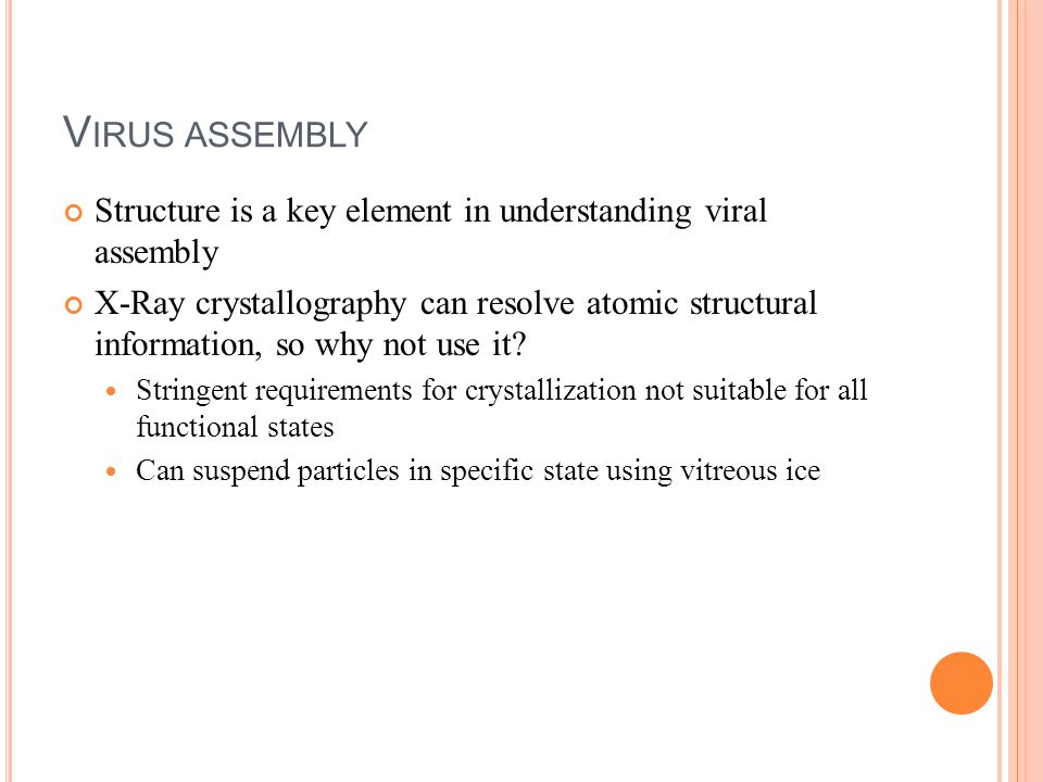 V IRUS ASSEMBLY Structure is a key element in understanding viral assembly X-Ray crystallography can resolve atomic structural information, so why not use it.