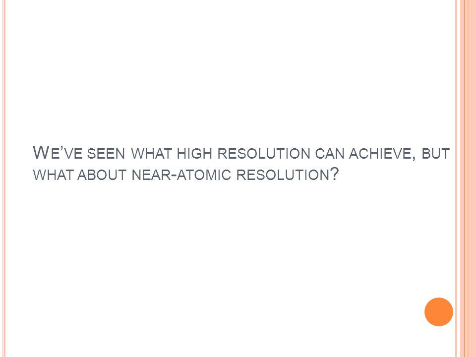 W E ' VE SEEN WHAT HIGH RESOLUTION CAN ACHIEVE, BUT WHAT ABOUT NEAR - ATOMIC RESOLUTION