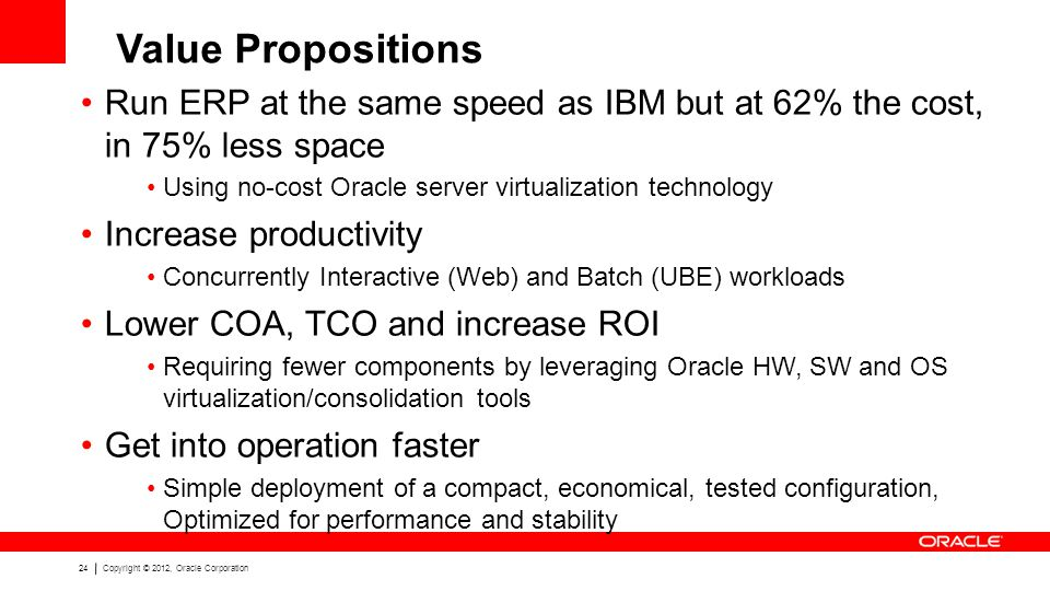 24Copyright © 2012, Oracle Corporation Run ERP at the same speed as IBM but at 62% the cost, in 75% less space Using no-cost Oracle server virtualization technology Increase productivity Concurrently Interactive (Web) and Batch (UBE) workloads Lower COA, TCO and increase ROI Requiring fewer components by leveraging Oracle HW, SW and OS virtualization/consolidation tools Get into operation faster Simple deployment of a compact, economical, tested configuration, Optimized for performance and stability Value Propositions