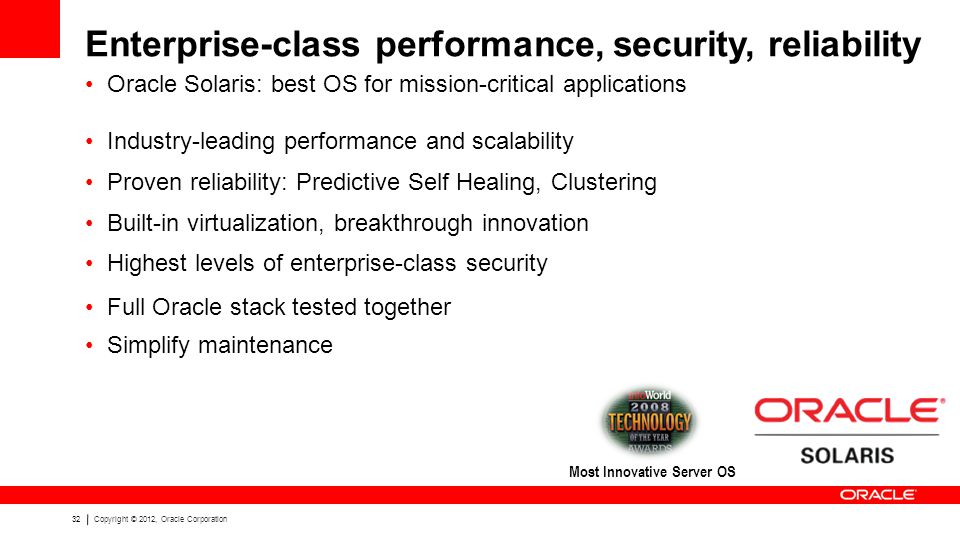 32Copyright © 2012, Oracle Corporation Enterprise-class performance, security, reliability Industry-leading performance and scalability Proven reliability: Predictive Self Healing, Clustering Built-in virtualization, breakthrough innovation Highest levels of enterprise-class security Full Oracle stack tested together Simplify maintenance Oracle Solaris: best OS for mission-critical applications Most Innovative Server OS