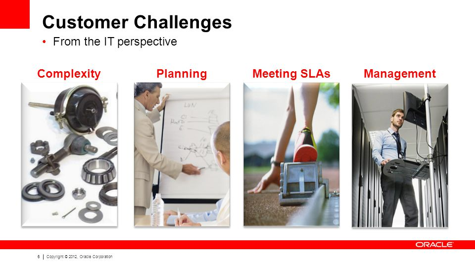 6Copyright © 2012, Oracle Corporation ComplexityPlanning Customer Challenges From the IT perspective Meeting SLAsManagement