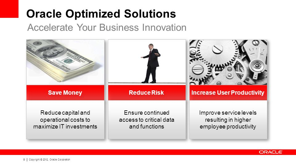 8Copyright © 2012, Oracle Corporation Oracle Optimized Solutions Accelerate Your Business Innovation Save Money Reduce Risk Increase User Productivity Ensure continued access to critical data and functions Improve service levels resulting in higher employee productivity Reduce capital and operational costs to maximize IT investments