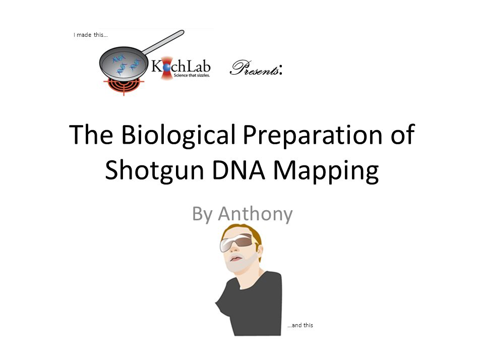 The Biological Preparation of Shotgun DNA Mapping By Anthony Presents : I made this… …and this