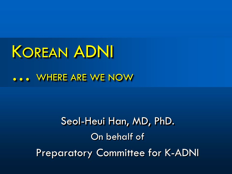 K OREAN ADNI … WHERE ARE WE NOW Seol-Heui Han, MD, PhD.