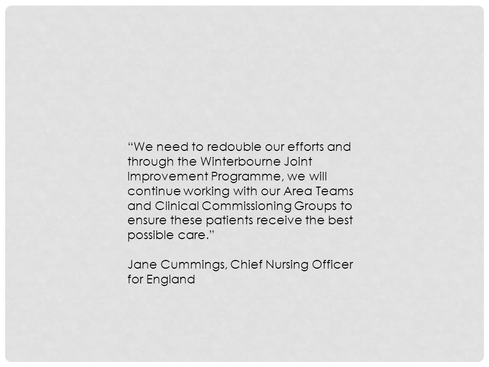 We need to redouble our efforts and through the Winterbourne Joint Improvement Programme, we will continue working with our Area Teams and Clinical Commissioning Groups to ensure these patients receive the best possible care. Jane Cummings, Chief Nursing Officer for England
