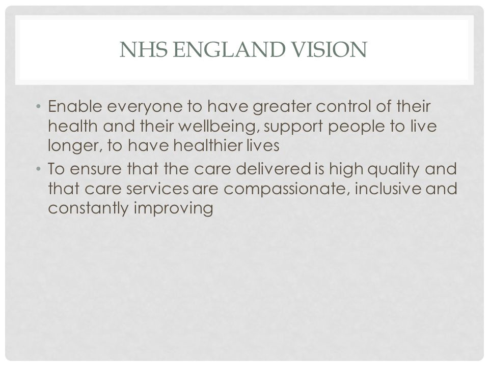 NHS ENGLAND VISION Enable everyone to have greater control of their health and their wellbeing, support people to live longer, to have healthier lives To ensure that the care delivered is high quality and that care services are compassionate, inclusive and constantly improving