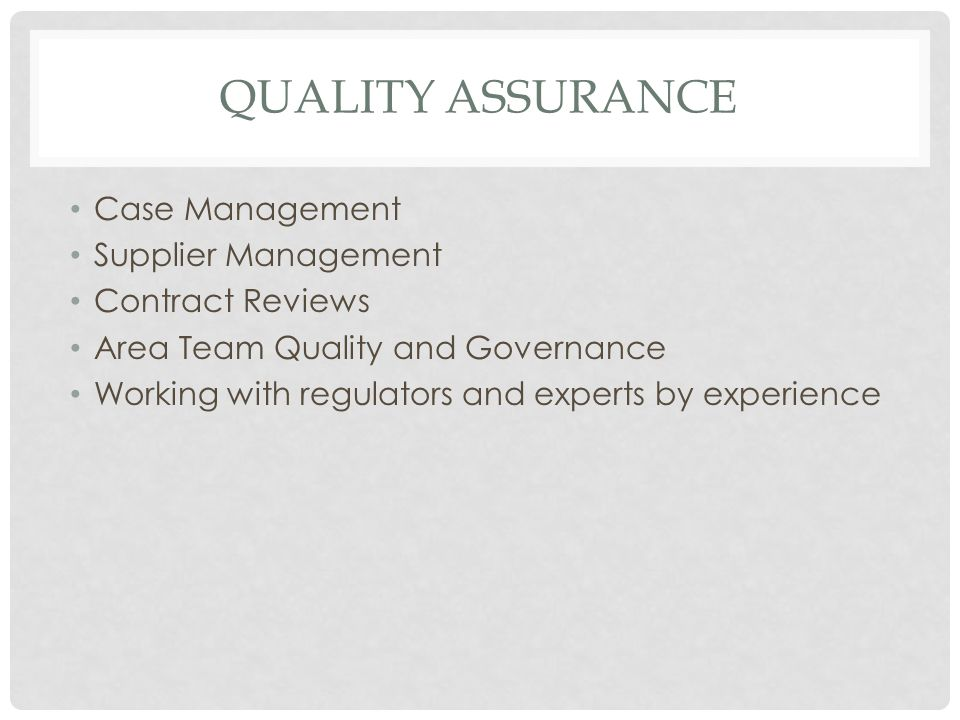 QUALITY ASSURANCE Case Management Supplier Management Contract Reviews Area Team Quality and Governance Working with regulators and experts by experience