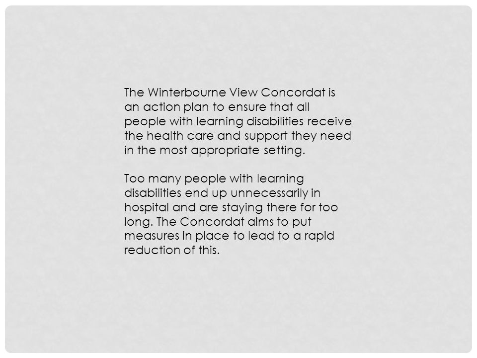 The Winterbourne View Concordat is an action plan to ensure that all people with learning disabilities receive the health care and support they need in the most appropriate setting.
