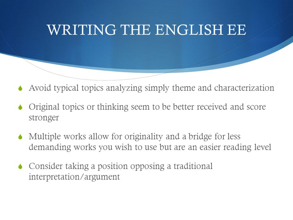 WRITING THE ENGLISH EE  Avoid typical topics analyzing simply theme and characterization  Original topics or thinking seem to be better received and