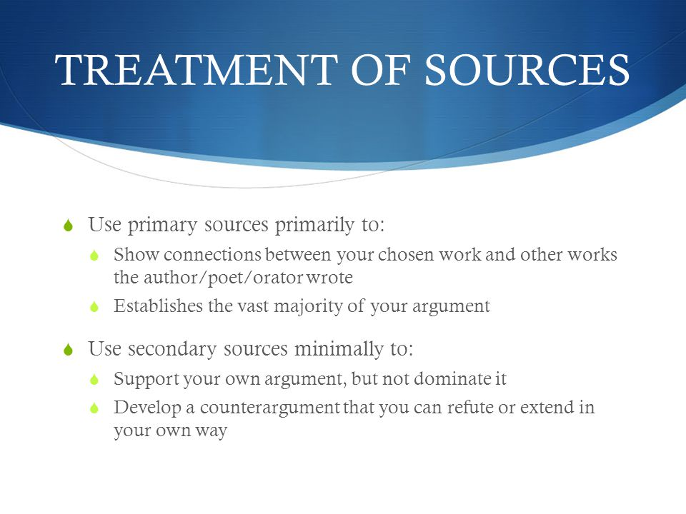 TREATMENT OF SOURCES  Use primary sources primarily to:  Show connections between your chosen work and other works the author/poet/orator wrote  Establishes the vast majority of your argument  Use secondary sources minimally to:  Support your own argument, but not dominate it  Develop a counterargument that you can refute or extend in your own way