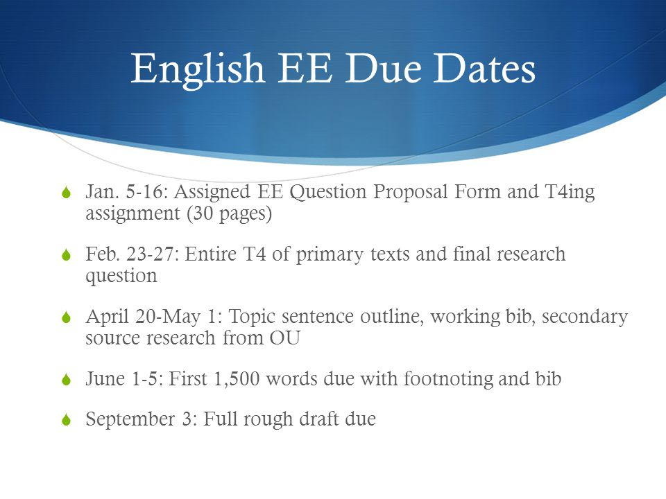 English EE Due Dates  Jan. 5-16: Assigned EE Question Proposal Form and T4ing assignment (30 pages)  Feb. 23-27: Entire T4 of primary texts and fina