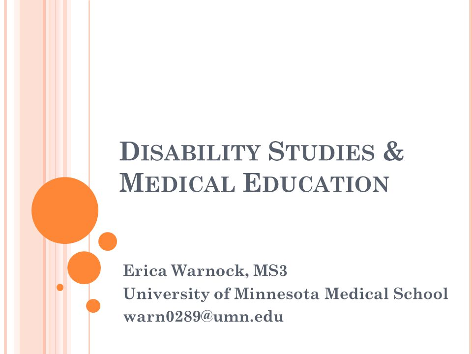 D ISABILITY S TUDIES & M EDICAL E DUCATION Erica Warnock, MS3 University of Minnesota Medical School warn0289@umn.edu