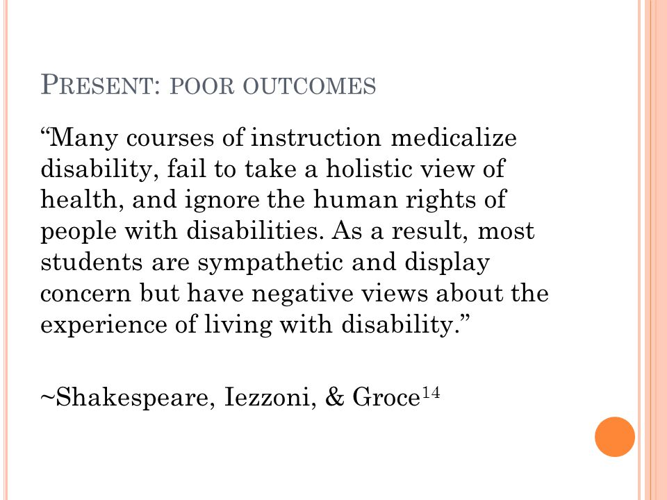 P RESENT : POOR OUTCOMES Many courses of instruction medicalize disability, fail to take a holistic view of health, and ignore the human rights of people with disabilities.