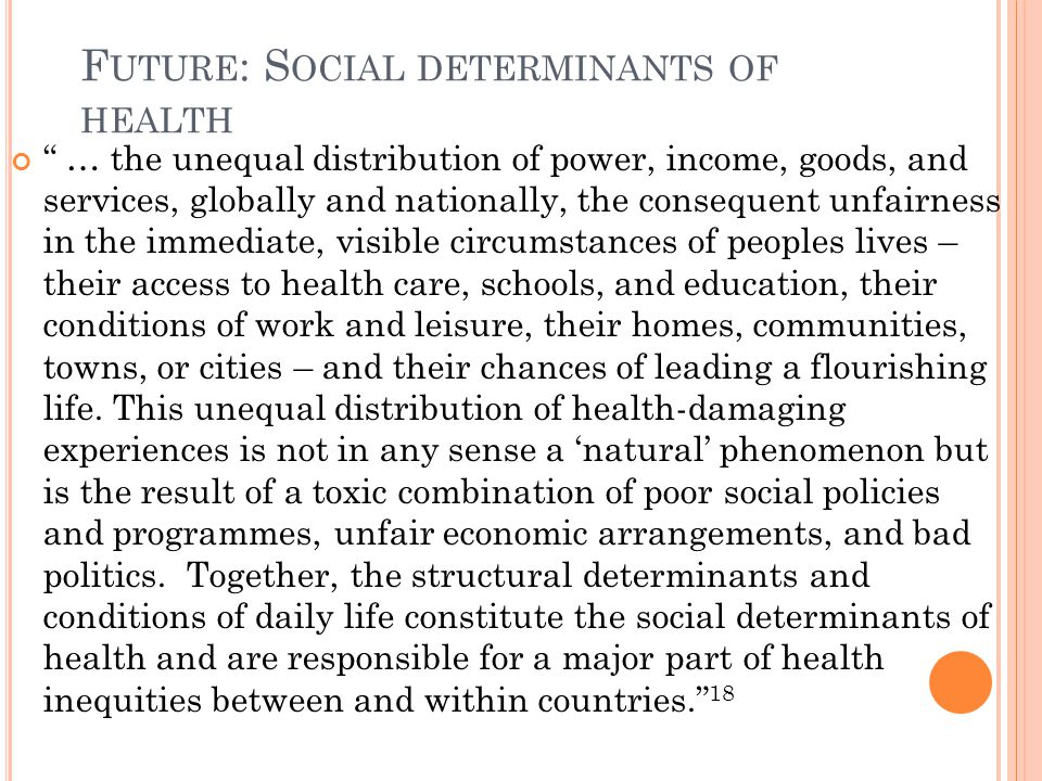 F UTURE : S OCIAL DETERMINANTS OF HEALTH … the unequal distribution of power, income, goods, and services, globally and nationally, the consequent unfairness in the immediate, visible circumstances of peoples lives – their access to health care, schools, and education, their conditions of work and leisure, their homes, communities, towns, or cities – and their chances of leading a flourishing life.