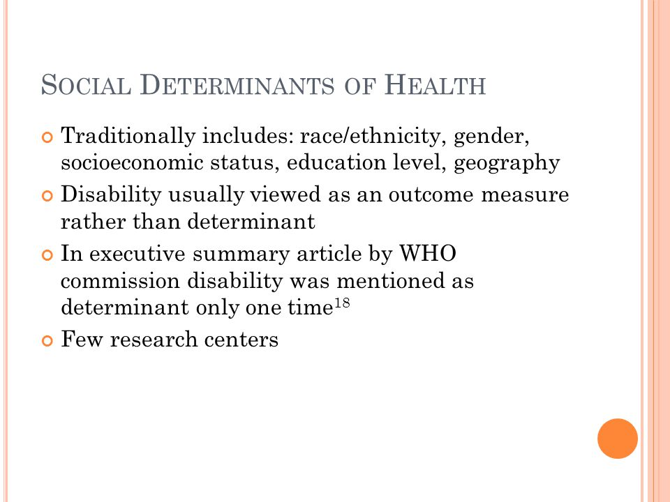 S OCIAL D ETERMINANTS OF H EALTH Traditionally includes: race/ethnicity, gender, socioeconomic status, education level, geography Disability usually v