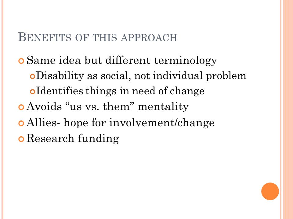 B ENEFITS OF THIS APPROACH Same idea but different terminology Disability as social, not individual problem Identifies things in need of change Avoids