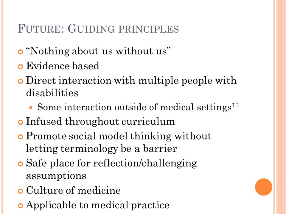 F UTURE : G UIDING PRINCIPLES Nothing about us without us Evidence based Direct interaction with multiple people with disabilities Some interaction outside of medical settings 13 Infused throughout curriculum Promote social model thinking without letting terminology be a barrier Safe place for reflection/challenging assumptions Culture of medicine Applicable to medical practice