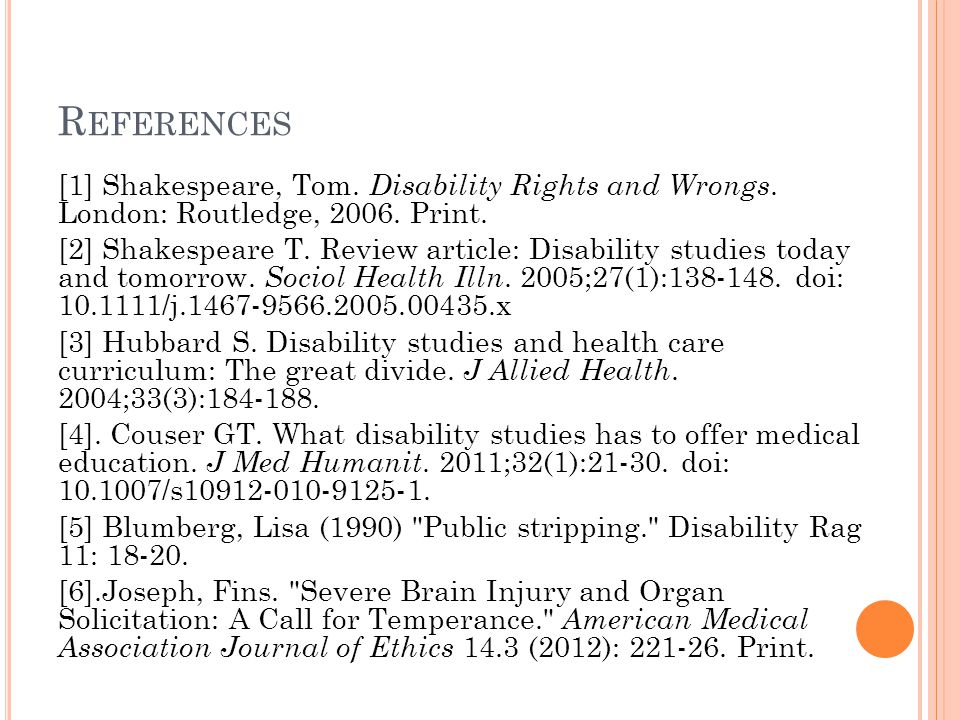 R EFERENCES [1] Shakespeare, Tom. Disability Rights and Wrongs. London: Routledge, 2006. Print. [2] Shakespeare T. Review article: Disability studies