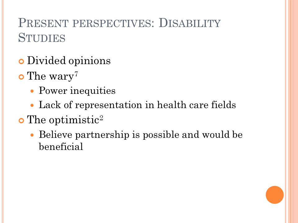 P RESENT PERSPECTIVES : D ISABILITY S TUDIES Divided opinions The wary 7 Power inequities Lack of representation in health care fields The optimistic 2 Believe partnership is possible and would be beneficial