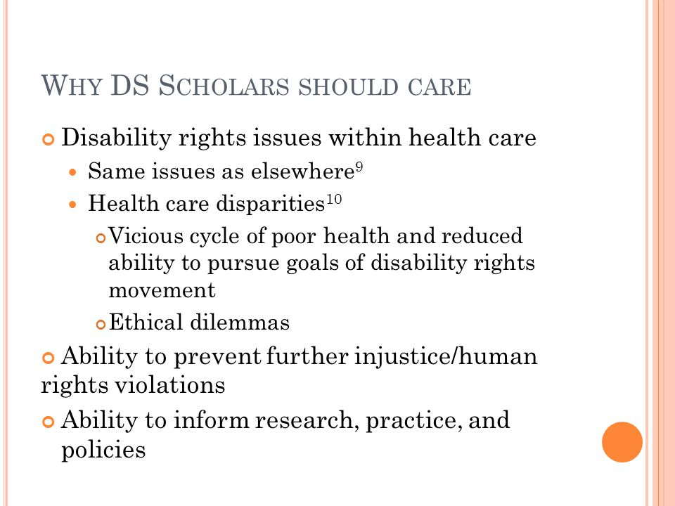W HY DS S CHOLARS SHOULD CARE Disability rights issues within health care Same issues as elsewhere 9 Health care disparities 10 Vicious cycle of poor