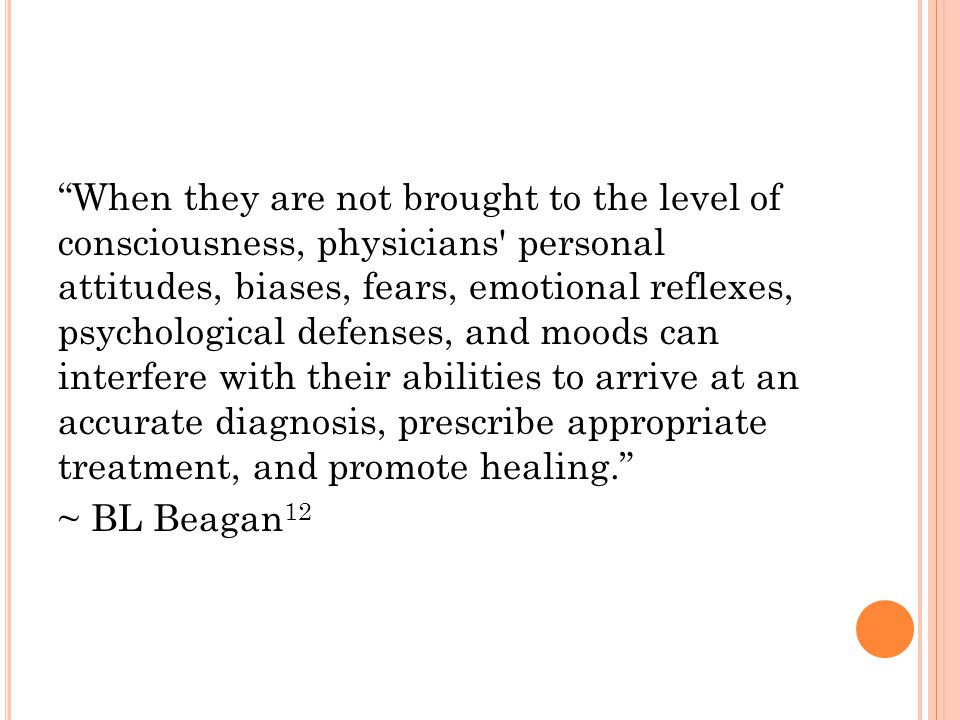 When they are not brought to the level of consciousness, physicians personal attitudes, biases, fears, emotional reflexes, psychological defenses, and moods can interfere with their abilities to arrive at an accurate diagnosis, prescribe appropriate treatment, and promote healing. ~ BL Beagan 12
