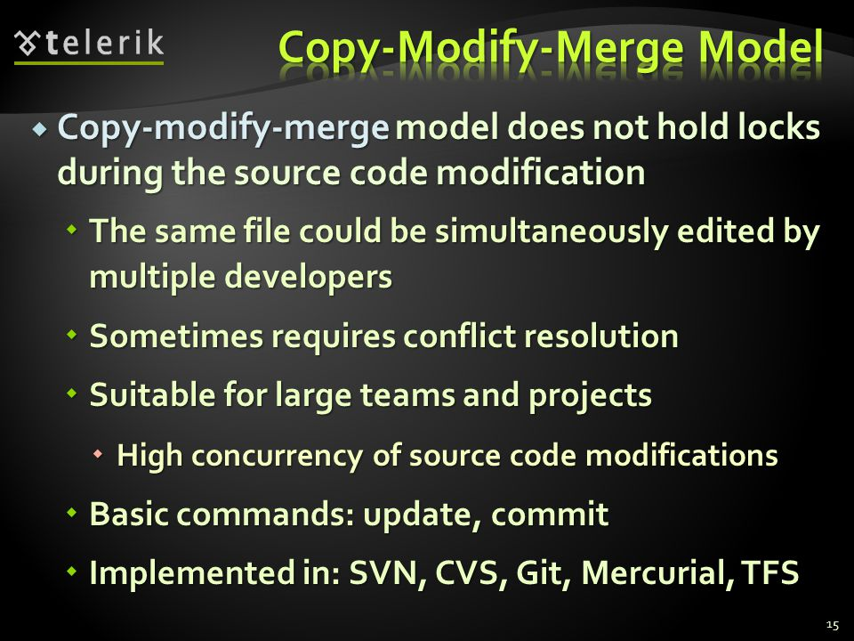  Copy-modify-merge model does not hold locks during the source code modification  The same file could be simultaneously edited by multiple developers  Sometimes requires conflict resolution  Suitable for large teams and projects  High concurrency of source code modifications  Basic commands: update, commit  Implemented in: SVN, CVS, Git, Mercurial, TFS 15