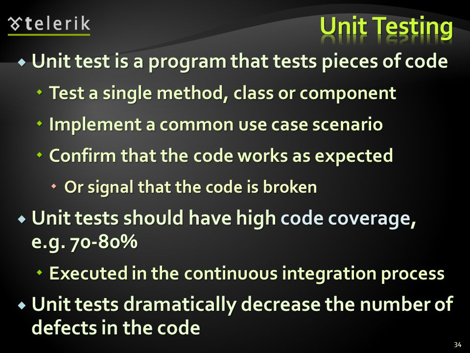  Unit test is a program that tests pieces of code  Test a single method, class or component  Implement a common use case scenario  Confirm that the code works as expected  Or signal that the code is broken  Unit tests should have high code coverage, e.g.