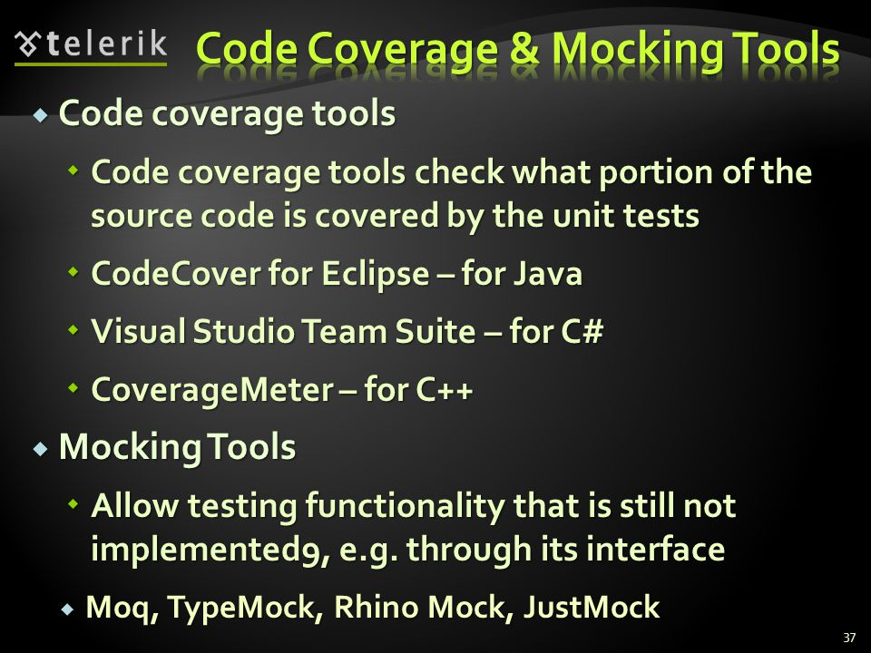  Code coverage tools  Code coverage tools check what portion of the source code is covered by the unit tests  CodeCover for Eclipse – for Java  Visual Studio Team Suite – for C#  CoverageMeter – for C++  Mocking Tools  Allow testing functionality that is still not implemented9, e.g.