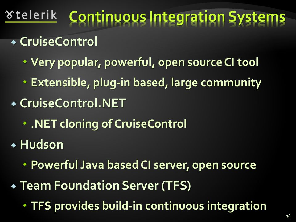  CruiseControl  Very popular, powerful, open source CI tool  Extensible, plug-in based, large community  CruiseControl.NET .NET cloning of CruiseControl  Hudson  Powerful Java based CI server, open source  Team Foundation Server (TFS)  TFS provides build-in continuous integration 78