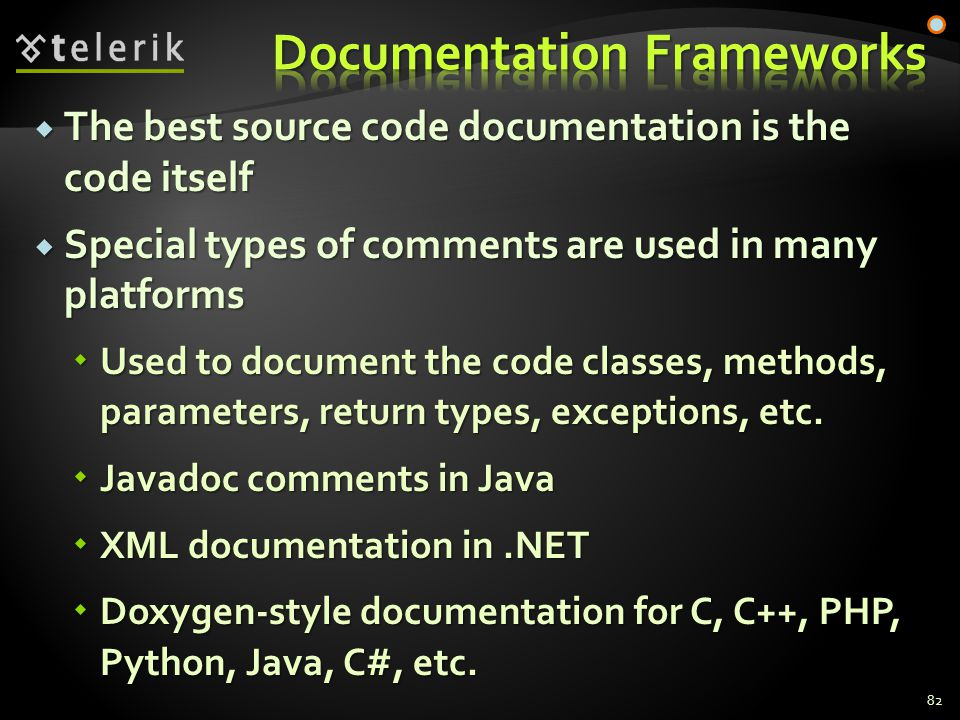  The best source code documentation is the code itself  Special types of comments are used in many platforms  Used to document the code classes, methods, parameters, return types, exceptions, etc.