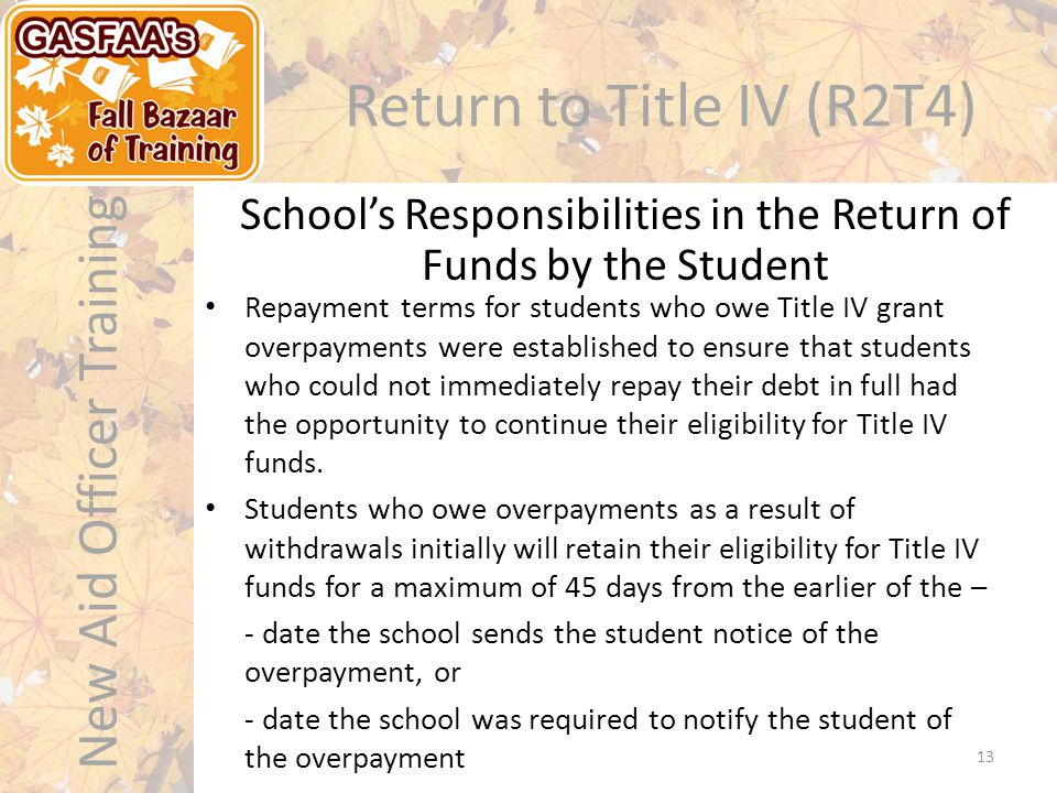 New Aid Officer Training Return to Title IV (R2T4) Repayment terms for students who owe Title IV grant overpayments were established to ensure that students who could not immediately repay their debt in full had the opportunity to continue their eligibility for Title IV funds.