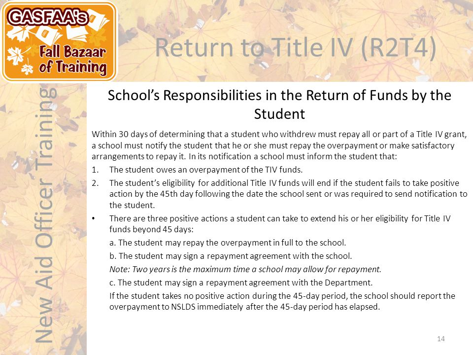New Aid Officer Training Return to Title IV (R2T4) Within 30 days of determining that a student who withdrew must repay all or part of a Title IV grant, a school must notify the student that he or she must repay the overpayment or make satisfactory arrangements to repay it.