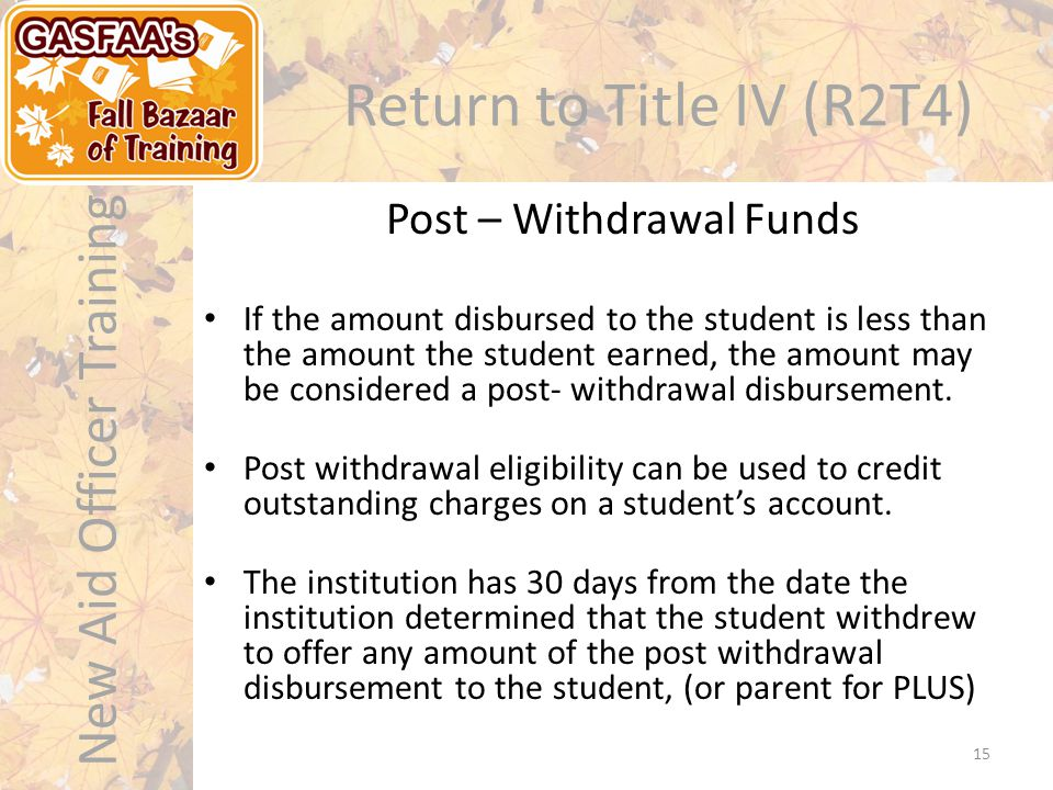 New Aid Officer Training Return to Title IV (R2T4) If the amount disbursed to the student is less than the amount the student earned, the amount may be considered a post- withdrawal disbursement.