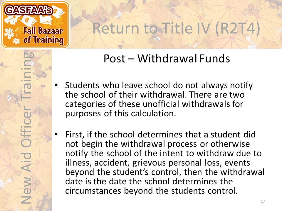 New Aid Officer Training Return to Title IV (R2T4) Students who leave school do not always notify the school of their withdrawal.