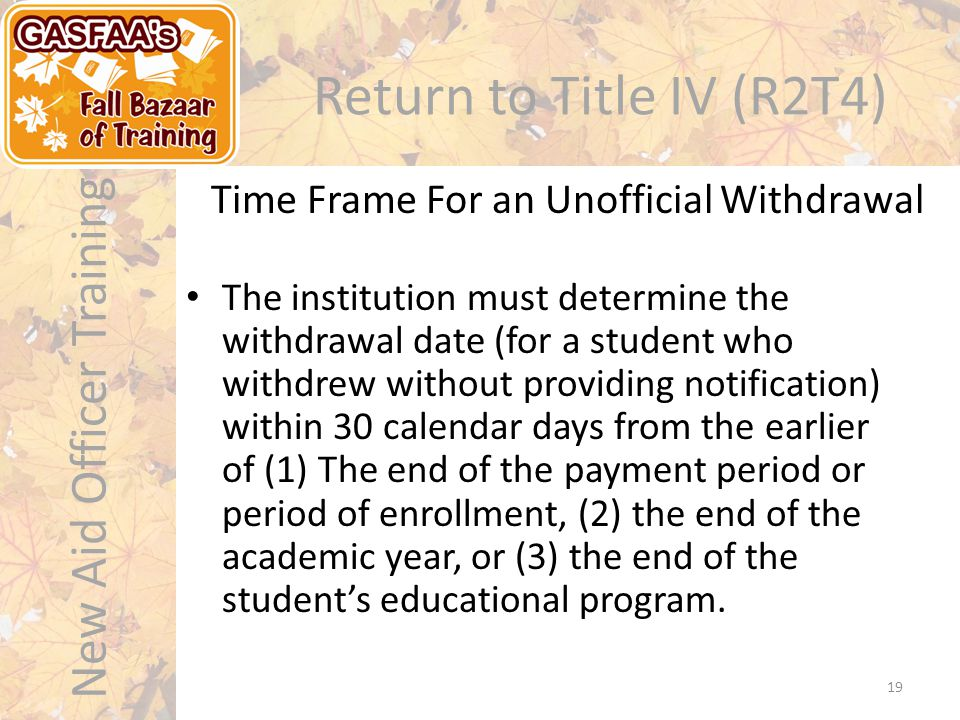 New Aid Officer Training Return to Title IV (R2T4) The institution must determine the withdrawal date (for a student who withdrew without providing notification) within 30 calendar days from the earlier of (1) The end of the payment period or period of enrollment, (2) the end of the academic year, or (3) the end of the student's educational program.