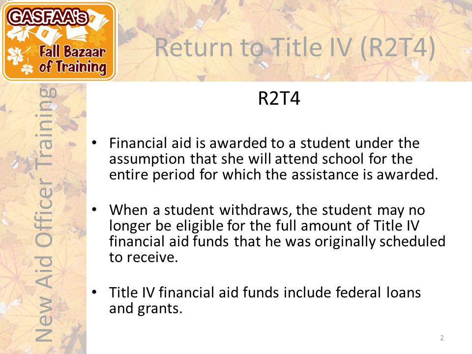 New Aid Officer Training Return to Title IV (R2T4) Financial aid is awarded to a student under the assumption that she will attend school for the entire period for which the assistance is awarded.