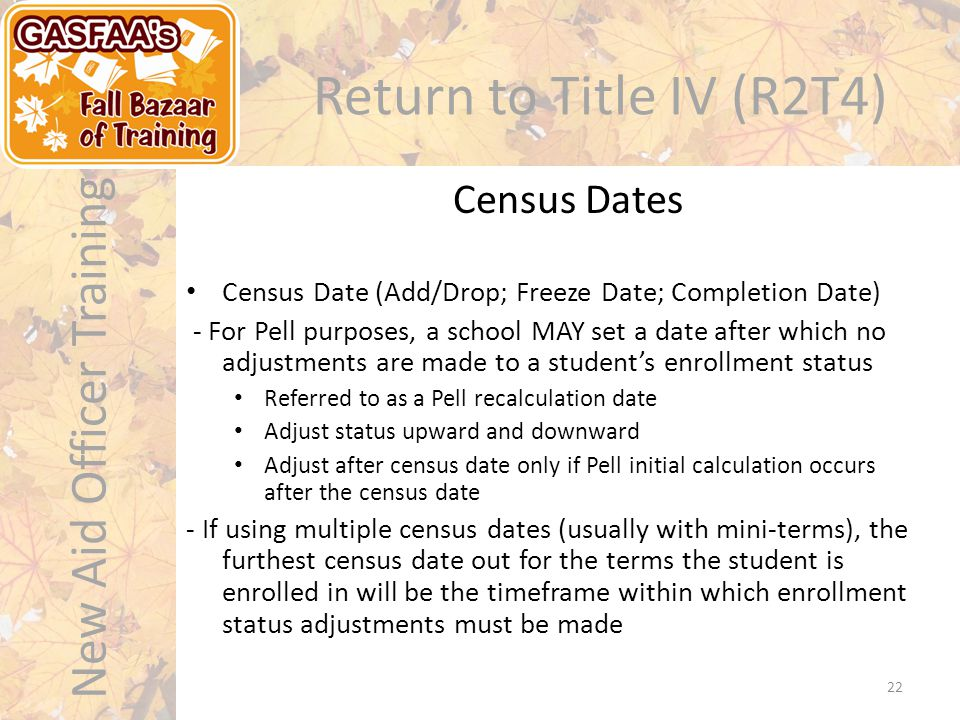 New Aid Officer Training Return to Title IV (R2T4) Census Date (Add/Drop; Freeze Date; Completion Date) - For Pell purposes, a school MAY set a date after which no adjustments are made to a student's enrollment status Referred to as a Pell recalculation date Adjust status upward and downward Adjust after census date only if Pell initial calculation occurs after the census date - If using multiple census dates (usually with mini-terms), the furthest census date out for the terms the student is enrolled in will be the timeframe within which enrollment status adjustments must be made Census Dates 22