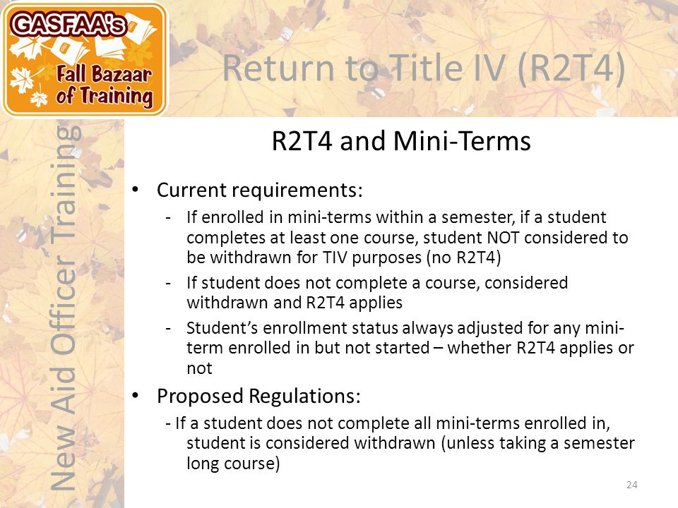 New Aid Officer Training Return to Title IV (R2T4) Current requirements: -If enrolled in mini-terms within a semester, if a student completes at least one course, student NOT considered to be withdrawn for TIV purposes (no R2T4) -If student does not complete a course, considered withdrawn and R2T4 applies -Student's enrollment status always adjusted for any mini- term enrolled in but not started – whether R2T4 applies or not Proposed Regulations: - If a student does not complete all mini-terms enrolled in, student is considered withdrawn (unless taking a semester long course) R2T4 and Mini-Terms 24