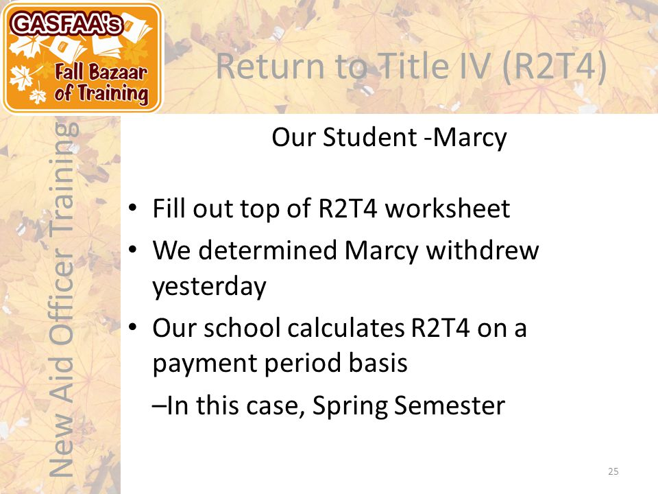 New Aid Officer Training Return to Title IV (R2T4) Our Student -Marcy 25 Fill out top of R2T4 worksheet We determined Marcy withdrew yesterday Our school calculates R2T4 on a payment period basis –In this case, Spring Semester