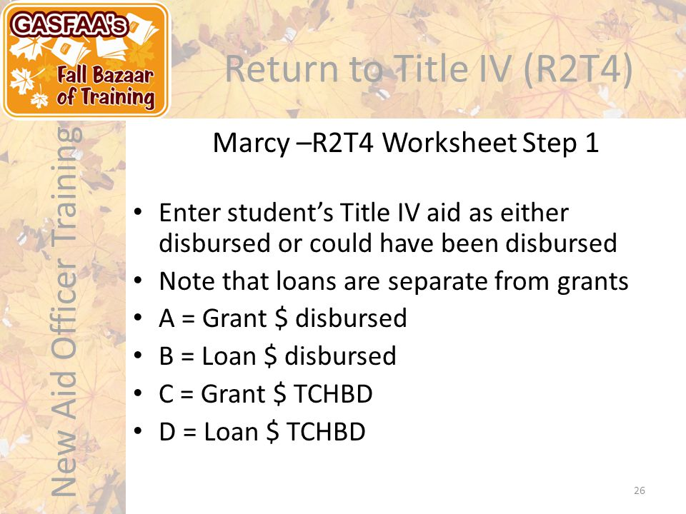 New Aid Officer Training Return to Title IV (R2T4) Marcy –R2T4 Worksheet Step 1 26 Enter student's Title IV aid as either disbursed or could have been disbursed Note that loans are separate from grants A = Grant $ disbursed B = Loan $ disbursed C = Grant $ TCHBD D = Loan $ TCHBD