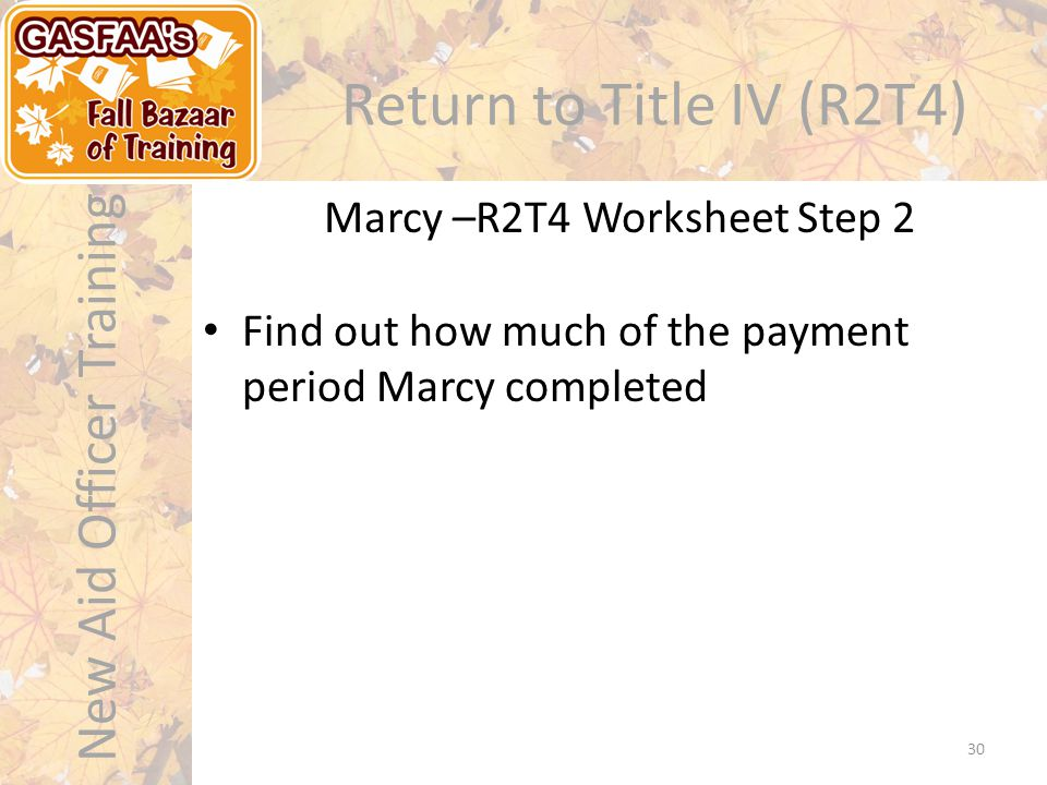 New Aid Officer Training Return to Title IV (R2T4) Marcy –R2T4 Worksheet Step 2 30 Find out how much of the payment period Marcy completed