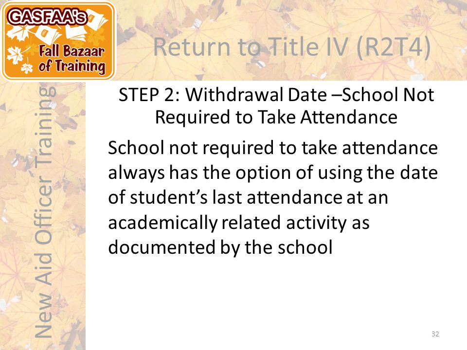 New Aid Officer Training Return to Title IV (R2T4) 32 School not required to take attendance always has the option of using the date of student's last attendance at an academically related activity as documented by the school STEP 2: Withdrawal Date –School Not Required to Take Attendance