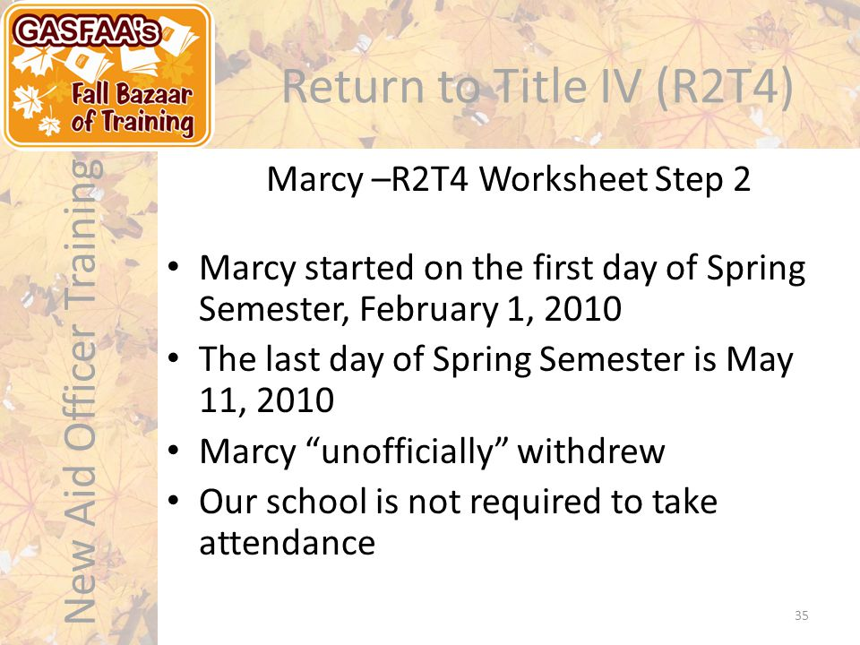 New Aid Officer Training Return to Title IV (R2T4) Marcy –R2T4 Worksheet Step 2 35 Marcy started on the first day of Spring Semester, February 1, 2010 The last day of Spring Semester is May 11, 2010 Marcy unofficially withdrew Our school is not required to take attendance