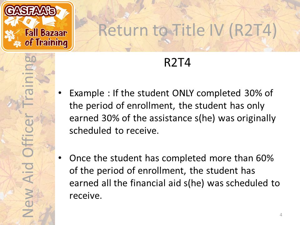 New Aid Officer Training Return to Title IV (R2T4) Example : If the student ONLY completed 30% of the period of enrollment, the student has only earned 30% of the assistance s(he) was originally scheduled to receive.