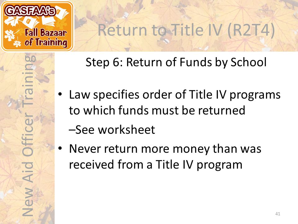 New Aid Officer Training Return to Title IV (R2T4) Step 6: Return of Funds by School 41 Law specifies order of Title IV programs to which funds must be returned –See worksheet Never return more money than was received from a Title IV program